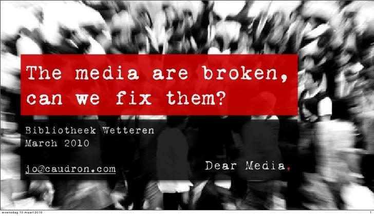 The media are broken,             can we fix them?             Bibliotheek Wetteren             March 2010              jo...