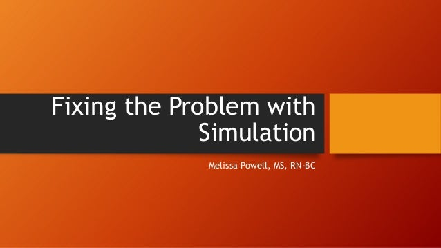 Fixing the Problem with Simulation Melissa Powell, MS, RN-BC