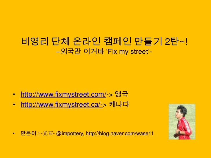 비영리 단체 온라인 캠페인 만들기 2탄~! –외국판이거바'Fix my street'-<br />http://www.fixmystreet.com/-> 영국<br />http://www.fixmystreet.ca/-> 캐나...
