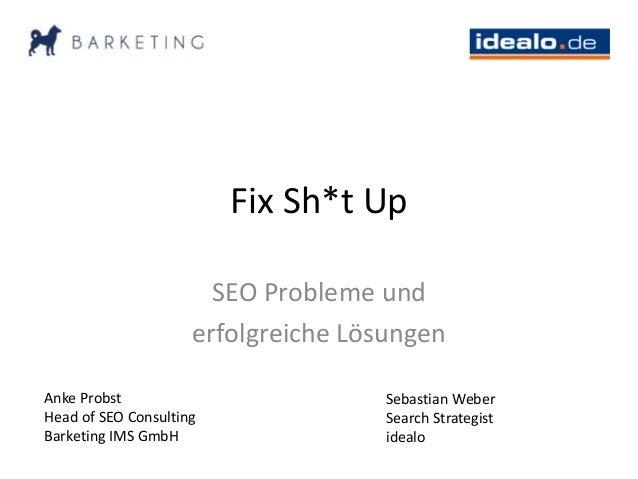 Fix Sh*t Up SEO Probleme und erfolgreiche Lösungen Anke Probst Head of SEO Consulting Barketing IMS GmbH Sebastian Weber S...