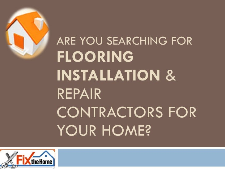 ARE YOU SEARCHING FOR  FLOORING INSTALLATION  & REPAIR CONTRACTORS FOR YOUR HOME?