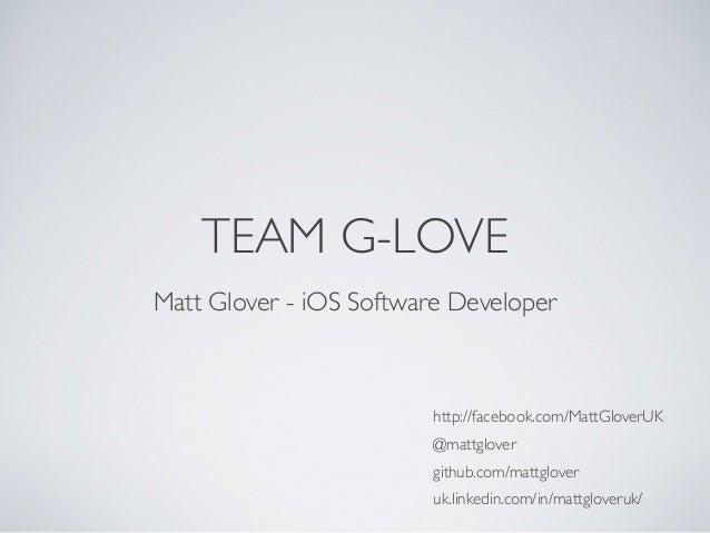 TEAM G-LOVEhttp://facebook.com/MattGloverUK@mattglovergithub.com/mattgloveruk.linkedin.com/in/mattgloveruk/Matt Glover - i...