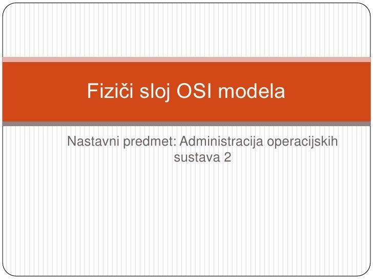 Nastavni predmet: Administracija operacijskih sustava 2<br />Fiziči sloj OSI modela<br />