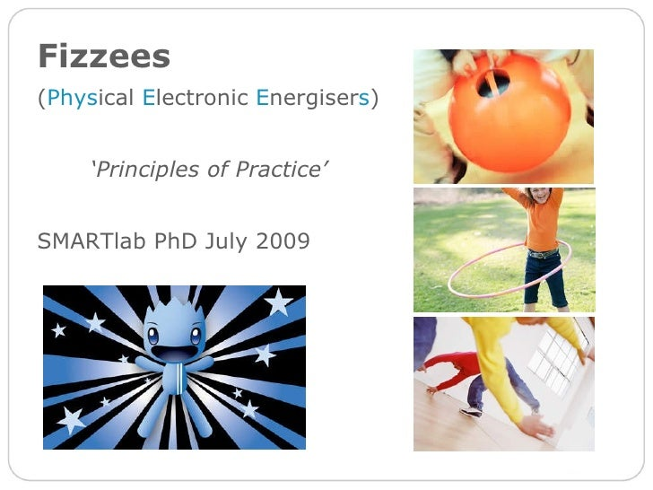Fizzees   ( Phys ical  E lectronic  E nergiser s ) ' Principles of Practice' SMARTlab PhD July 2009