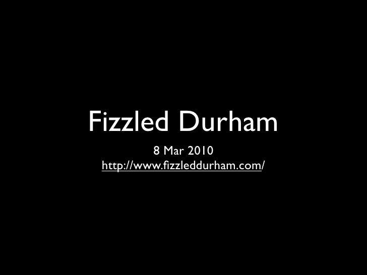 Fizzled Durham           8 Mar 2010  http://www.fizzleddurham.com/