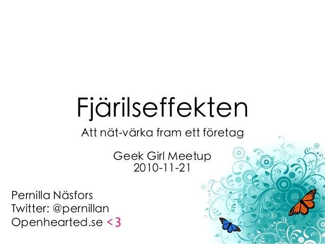 Fjärilseffekten Att nät-värka fram ett företag Geek Girl Meetup 2010-11-21 Pernilla Näsfors Twitter: @pernillan Openhearte...
