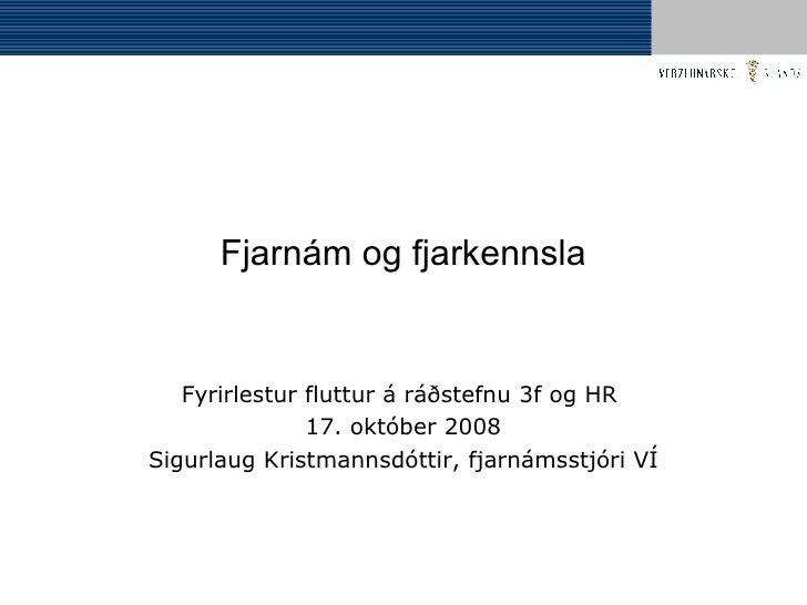 Fjarnám og fjarkennsla Fyrirlestur fluttur á ráðstefnu 3f og HR  17. október 2008 Sigurlaug Kristmannsdóttir, fjarnámsstjó...