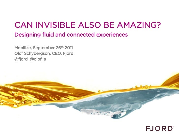 CAN INVISIBLE ALSO BE AMAZING?Designing fluid and connected experiencesMobilize, September 26th 2011Olof Schybergson, CEO,...