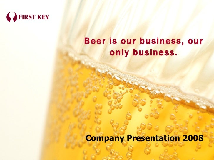 Company Presentation 2008 Beer is our business, our only business.