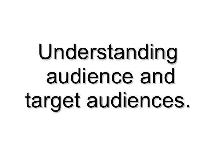 Understanding  audience and target audiences.