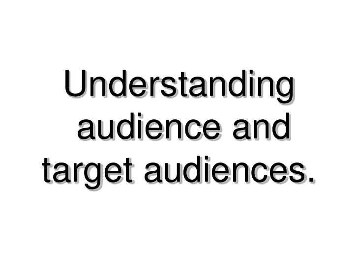 Understanding    audience and target audiences.