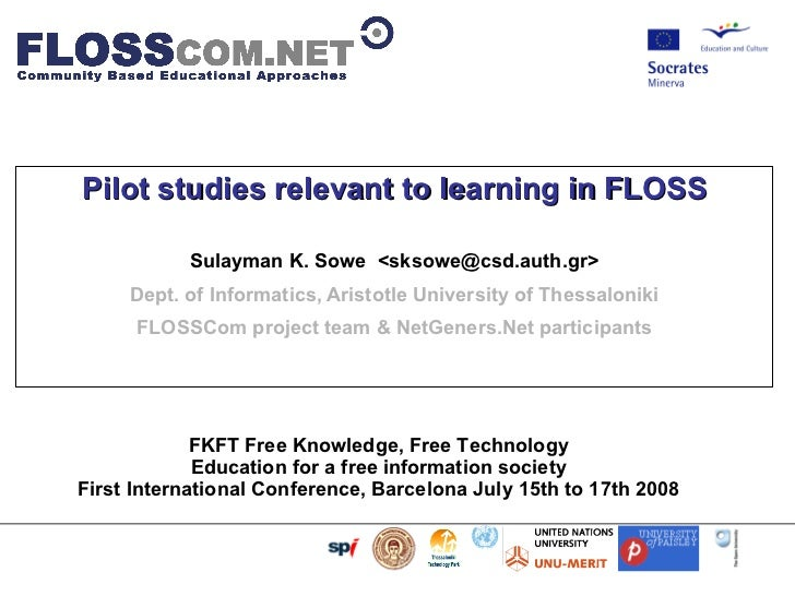 Pilot studies relevant to learning in FLOSS Sulayman K. Sowe  < [email_address] > Dept. of Informatics, Aristotle Universi...