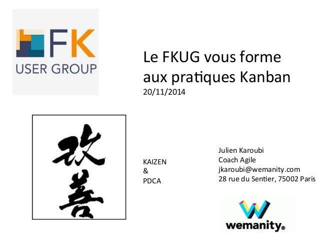Le  FKUG  vous  forme  aux  pra>ques  Kanban  20/11/2014  Julien  Karoubi  Coach  Agile  jkaroubi@wemanity.com  28  rue  d...