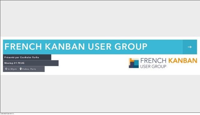 FRENCH KANBAN USER GROUP Présenté par Couthaïer Farfra Meetup #1 FKUG 6:30pm  mercredi 22 janvier 14  Xebia, Paris