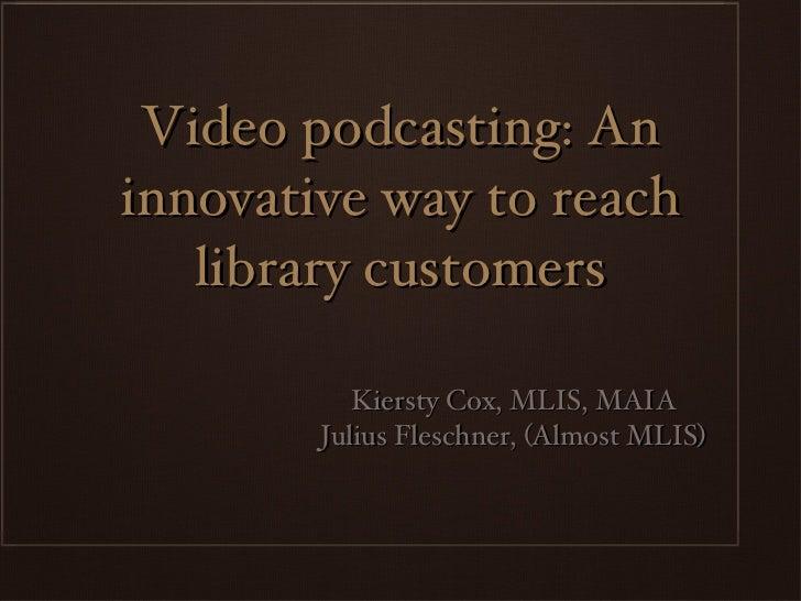 Video podcasting: An innovative way to reach library customers <ul><li>Kiersty Cox, MLIS, MAIA </li></ul><ul><li>Julius Fl...