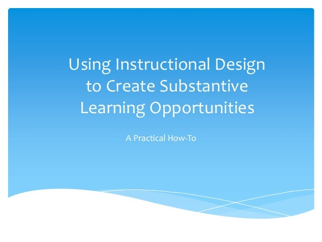Using Instructional Designto Create SubstantiveLearning OpportunitiesA Practical How-To