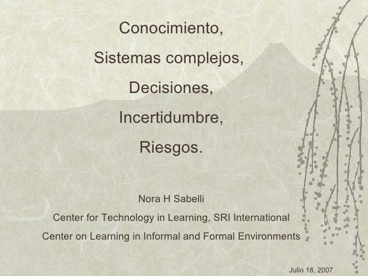 Conocimiento, Sistemas complejos,  Decisiones, Incertidumbre, Riesgos. Nora H Sabelli Center for Technology in Learning, S...
