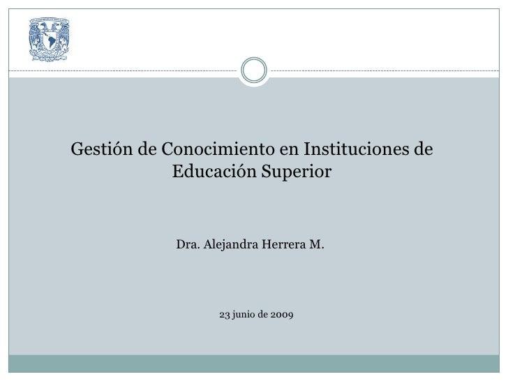 Gestión de Conocimiento en Instituciones de Educación Superior<br />Dra. Alejandra Herrera M.<br />23 junio de 2009<br />