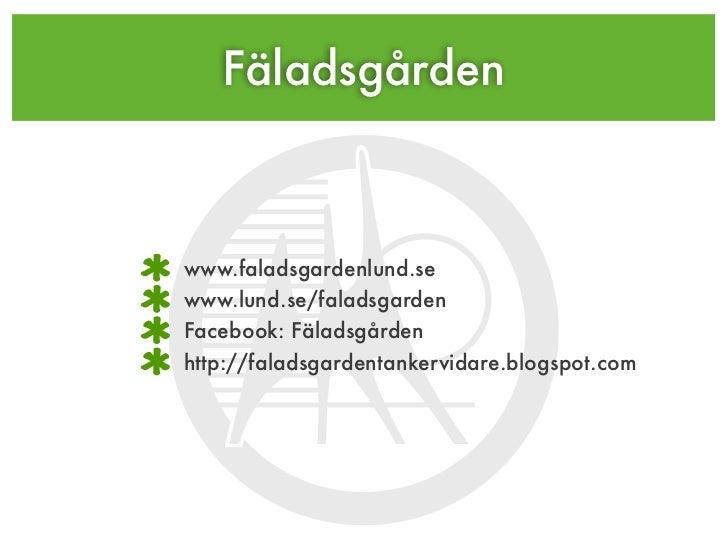 Fäladsgårdenwww.faladsgardenlund.sewww.lund.se/faladsgardenFacebook: Fäladsgårdenhttp://faladsgardentankervidare.blogspot....