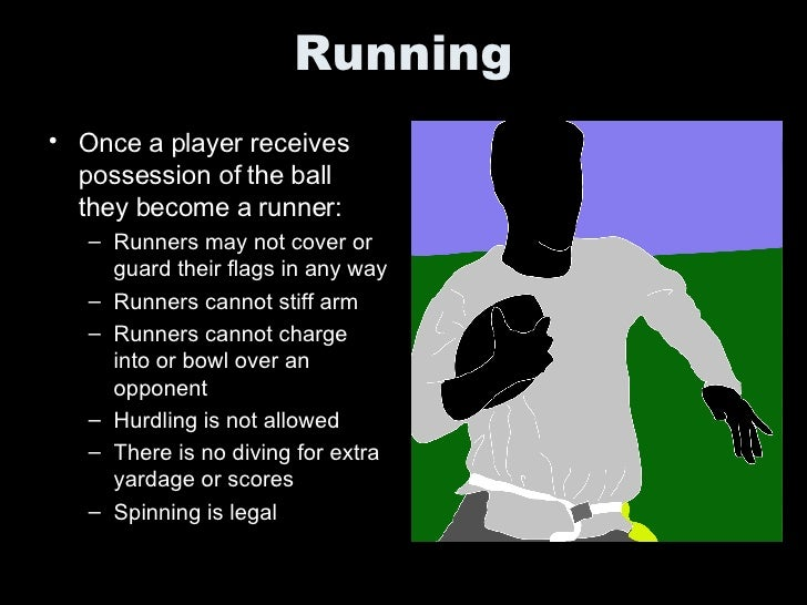 Running <ul><li>Once a player receives possession of the ball they become a runner: </li></ul><ul><ul><li>Runners may not ...