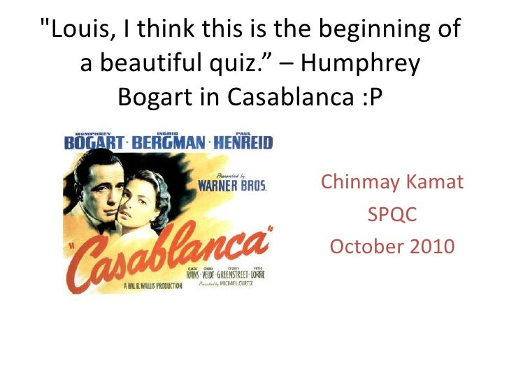 """""""Louis, I think this is the beginning of a beautiful quiz."""" – Humphrey Bogart in Casablanca :P<br />ChinmayKamat<br />SPQC..."""