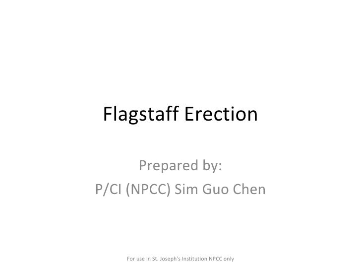 Flagstaff Erection Prepared by: P/CI (NPCC) Sim Guo Chen For use in St. Joseph's Institution NPCC only