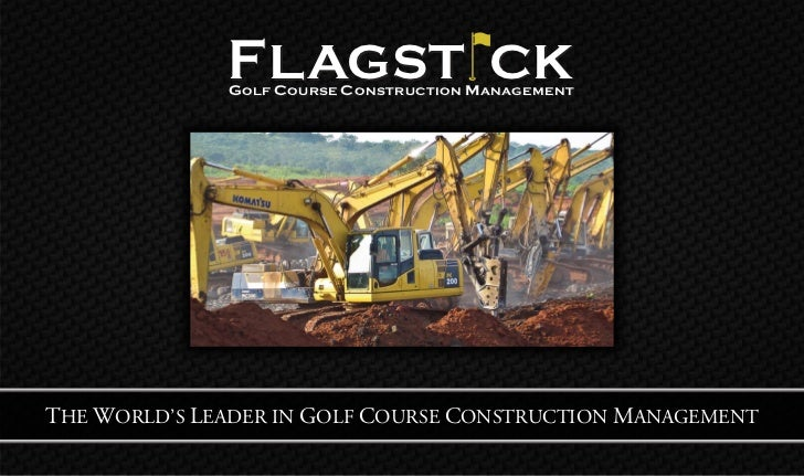 F LAGST CK              G OLF C OURSE C ONS TRUCTION M AN AGEMENTTHE WORLD'S LEADER IN GOLF COURSE CONSTRUCTION MANAGEMENT