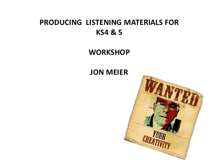 PRODUCING LISTENING MATERIALS FOR             KS4 & 5           WORKSHOP            JON MEIER