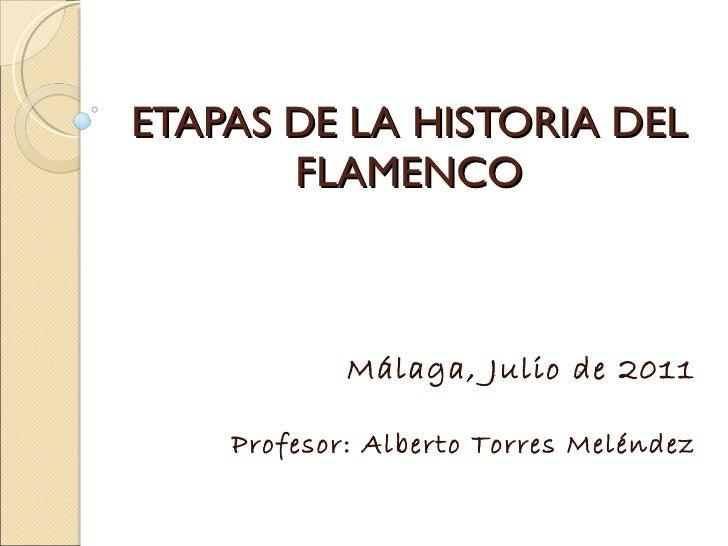 ETAPAS DE LA HISTORIA DEL FLAMENCO Málaga, Julio de 2011 Profesor: Alberto Torres Meléndez