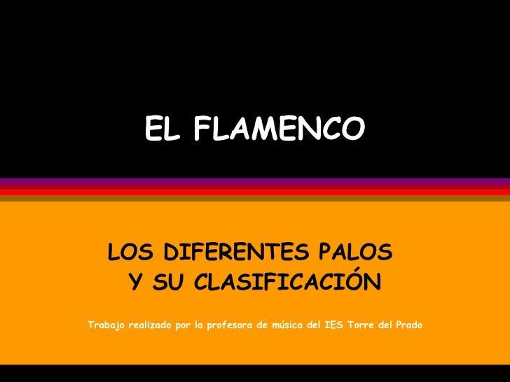 EL FLAMENCO LOS DIFERENTES PALOS  Y SU CLASIFICACIÓN Trabajo realizado por la profesora de música del IES Torre del Prado
