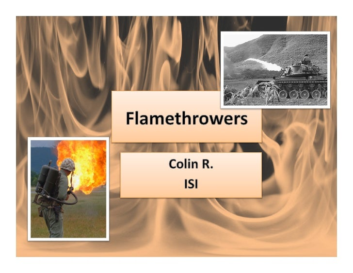 Topics	  To	  Be	  Covered	  •    Ancient	  flamethrowers	  •    Types	  of	  flamethrowers	  •    How	  they	  work	  •    ...