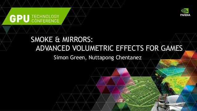 SMOKE & MIRRORS: ADVANCED VOLUMETRIC EFFECTS FOR GAMES Simon Green, Nuttapong Chentanez
