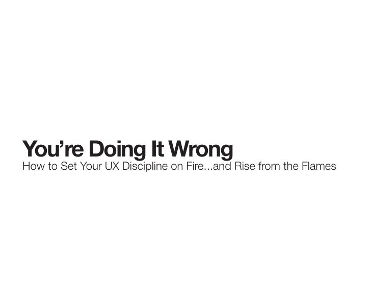 You're Doing It Wrong How to Set Your UX Discipline on Fire...and Rise from the Flames