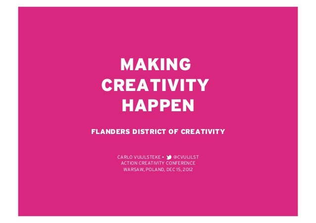 MAKING  CREATIVITY    HAPPENFLANDERS DISTRICT OF CREATIVITY      CARLO VUIJLSTEKE    @CVUIJLST       ACTION CREATIVITY CO...