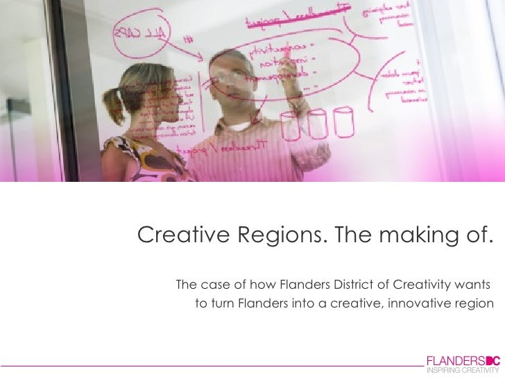 Creative Regions. The making of. The case of how Flanders District of Creativity wants  to turn Flanders into a creative, ...