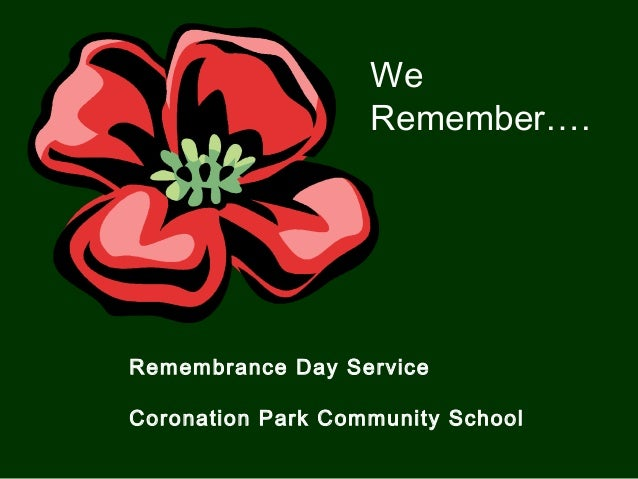 Remembrance Day Service Coronation Park Community School We Remember….