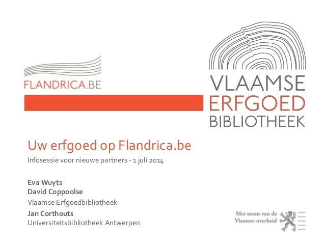 Uw erfgoed op Flandrica.be Infosessie voor nieuwe partners - 1 juli 2014 Eva Wuyts David Coppoolse Vlaamse Erfgoedbiblioth...