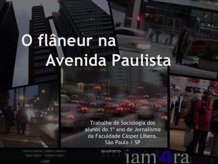 O flâneur na  Avenida Paulista Trabalho de Sociologia dos alunos do 1º ano de Jornalismo da Faculdade Cásper Líbero. São P...