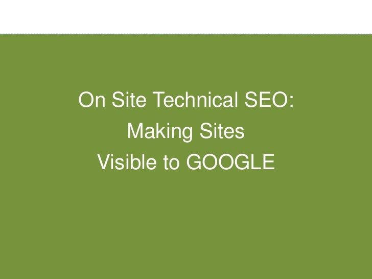On Site Technical SEO:    Making Sites Visible to GOOGLE
