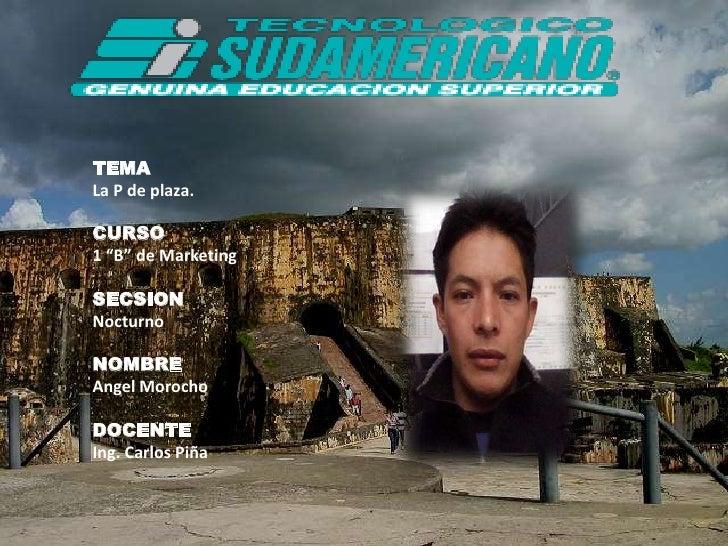 """TEMA <br />La P de plaza. <br />CURSO<br />1 """"B"""" de Marketing<br />SECSION<br />Nocturno<br />NOMBRE<br />Angel Morocho<br..."""