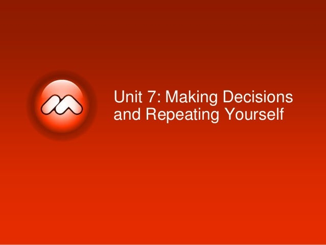 Unit 7: Making Decisions and Repeating Yourself