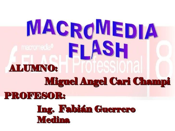 MACROMEDIA FLASH  Ing.  Fabián  Guerrero Medina PROFESOR: ALUMNO: Miguel Angel Cari Champi