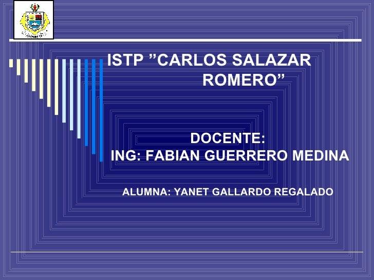 """ISTP """"CARLOS SALAZAR  ROMERO"""" DOCENTE:  ING: FABIAN GUERRERO MEDINA ALUMNA: YANET GALLARDO REGALADO"""