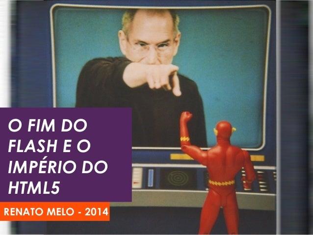 O FIM DO FLASH E O IMPÉRIO DO HTML5 RENATO MELO - 2014