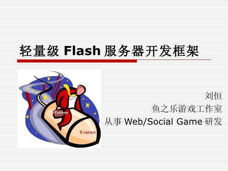 轻量级 Flash 服务器开发框架  刘恒 鱼之乐游戏工作室 从事 Web/Social Game 研发