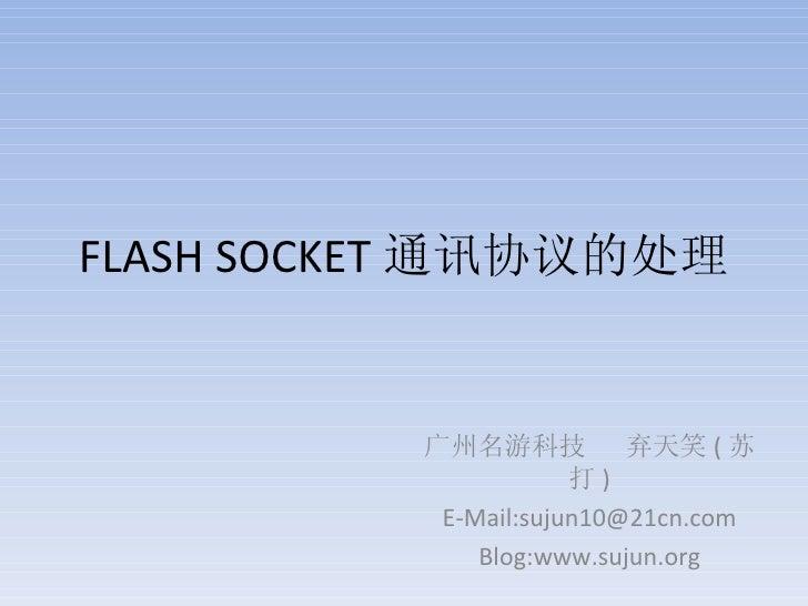FLASH SOCKET 通讯协议的处理 广州名游科技  弃天笑 ( 苏打 ) E-Mail:sujun10@21cn.com Blog:www.sujun.org