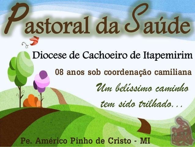 Pastoral da Saúde Diocese de Cachoeiro de Itapemirim 08 anos sob coordenação camiliana Um belíssimo caminho tem sido trilh...