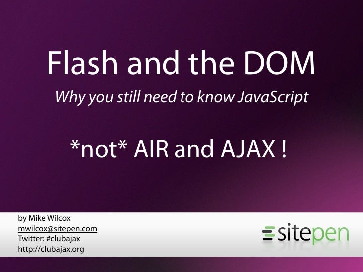 Flash and the DOM         Why you still need to know JavaScript               *not* AIR and AJAX !  by Mike Wilcox mwilcox...