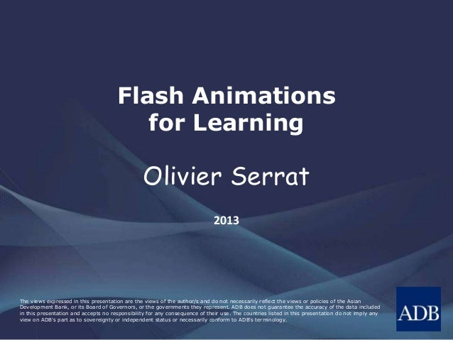 Flash Animations  for Learning  Olivier Serrat  2013  The views expressed in this presentation are the views of the author...