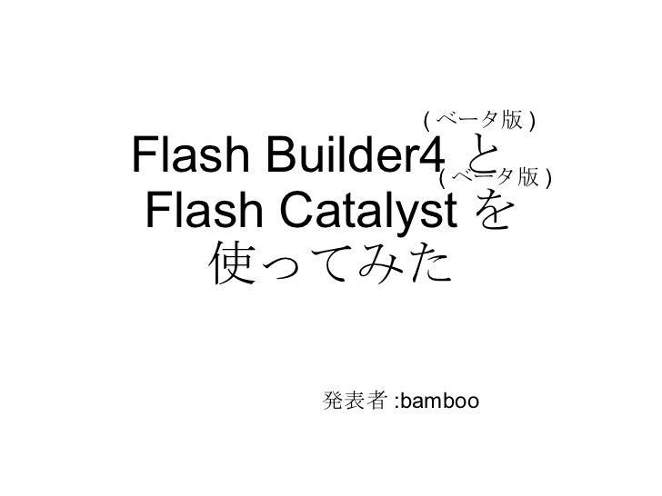 ( ベータ版 )  Flash Builder4( ベータ版 )                 と Flash Catalyst を    使ってみた            発表者 :bamboo